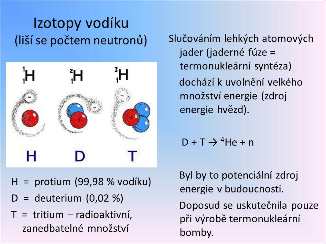 Izotopy vodíku (liší se počtem neutronů) H = protium (99,98 % vodíku) D = deuterium (0,02 %) T = tritium – radioaktivní, zanedbatelné množství Slučováním lehkých atomových jader (jaderné fúze = termonukleární syntéza) dochází k uvolnění velkého množství energie (zdroj energie hvězd).