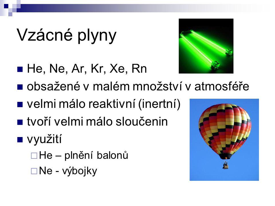 Vzácné plyny He, Ne, Ar, Kr, Xe, Rn obsažené v malém množství v atmosféře velmi málo reaktivní (inertní) tvoří velmi málo sloučenin využití  He – plnění balonů  Ne - výbojky