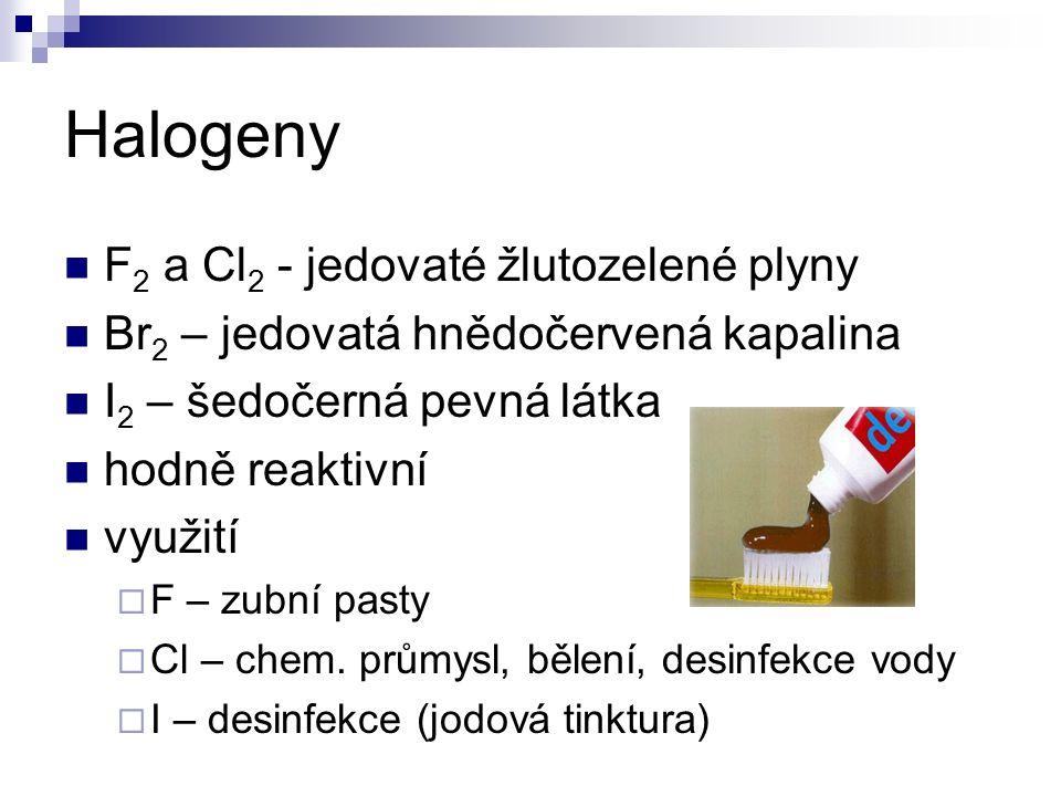 Halogeny F 2 a Cl 2 - jedovaté žlutozelené plyny Br 2 – jedovatá hnědočervená kapalina I 2 – šedočerná pevná látka hodně reaktivní využití  F – zubní pasty  Cl – chem.