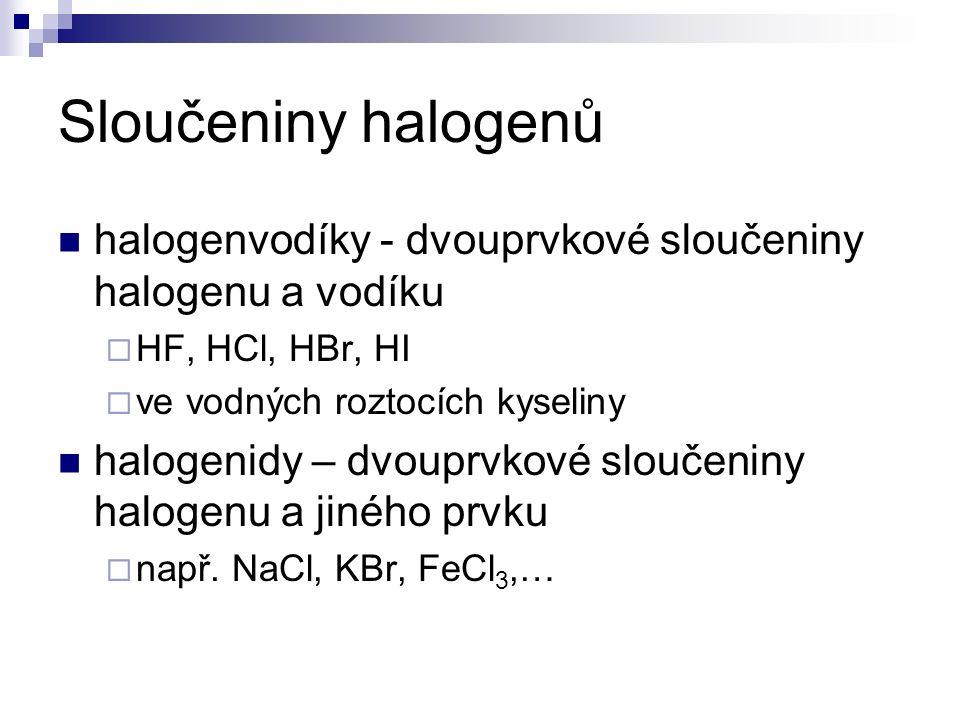 Sloučeniny halogenů halogenvodíky - dvouprvkové sloučeniny halogenu a vodíku  HF, HCl, HBr, HI  ve vodných roztocích kyseliny halogenidy – dvouprvkové sloučeniny halogenu a jiného prvku  např.