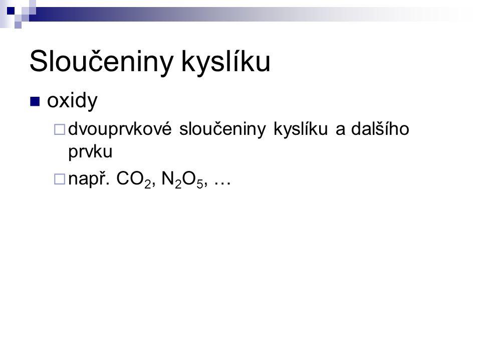 Sloučeniny kyslíku oxidy  dvouprvkové sloučeniny kyslíku a dalšího prvku  např. CO 2, N 2 O 5, …