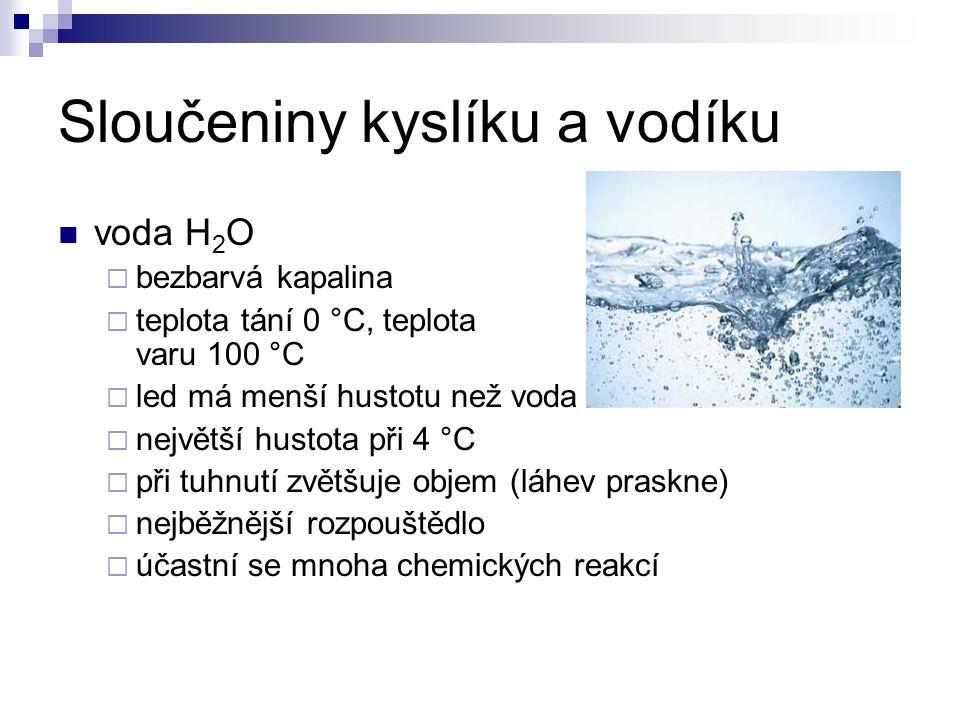 Sloučeniny kyslíku a vodíku voda H 2 O  bezbarvá kapalina  teplota tání 0 °C, teplota varu 100 °C  led má menší hustotu než voda  největší hustota při 4 °C  při tuhnutí zvětšuje objem (láhev praskne)  nejběžnější rozpouštědlo  účastní se mnoha chemických reakcí
