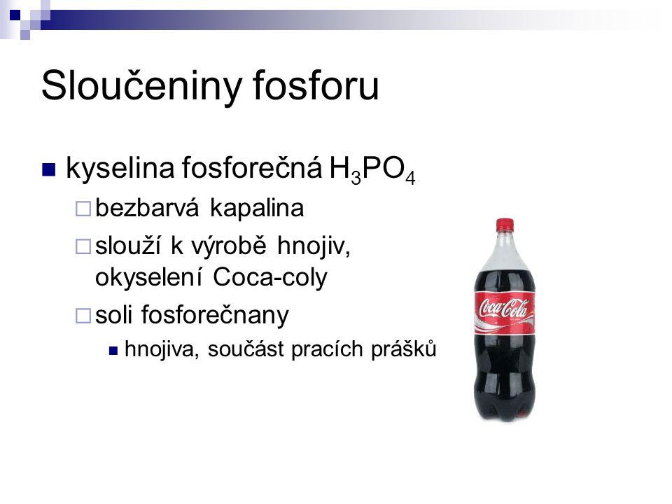 Sloučeniny fosforu kyselina fosforečná H 3 PO 4  bezbarvá kapalina  slouží k výrobě hnojiv, okyselení Coca-coly  soli fosforečnany hnojiva, součást pracích prášků