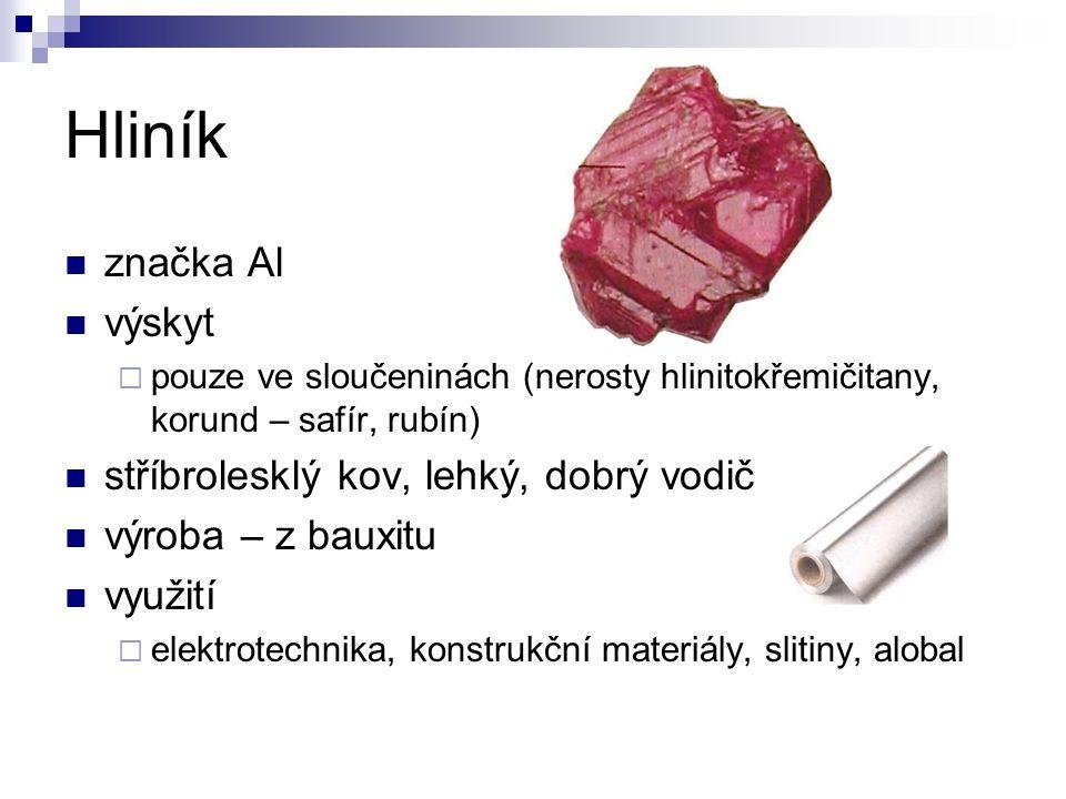 Hliník značka Al výskyt  pouze ve sloučeninách (nerosty hlinitokřemičitany, korund – safír, rubín) stříbrolesklý kov, lehký, dobrý vodič výroba – z bauxitu využití  elektrotechnika, konstrukční materiály, slitiny, alobal