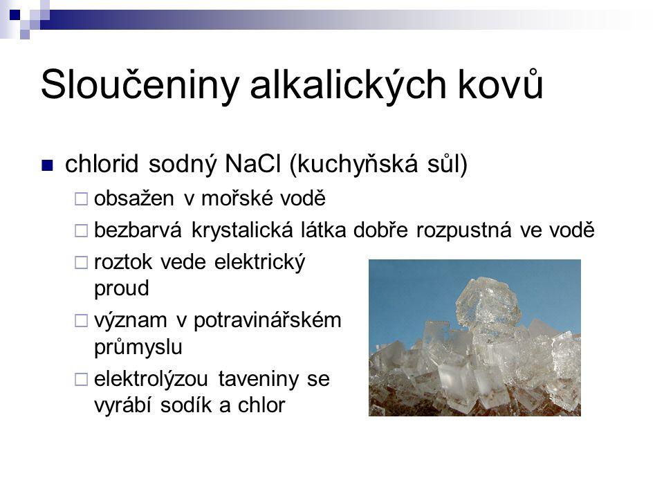 Sloučeniny alkalických kovů chlorid sodný NaCl (kuchyňská sůl)  obsažen v mořské vodě  bezbarvá krystalická látka dobře rozpustná ve vodě  roztok vede elektrický proud  význam v potravinářském průmyslu  elektrolýzou taveniny se vyrábí sodík a chlor