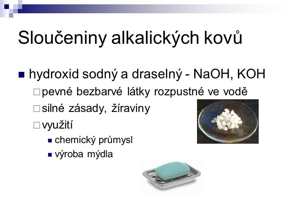 Sloučeniny alkalických kovů hydroxid sodný a draselný - NaOH, KOH  pevné bezbarvé látky rozpustné ve vodě  silné zásady, žíraviny  využití chemický průmysl výroba mýdla