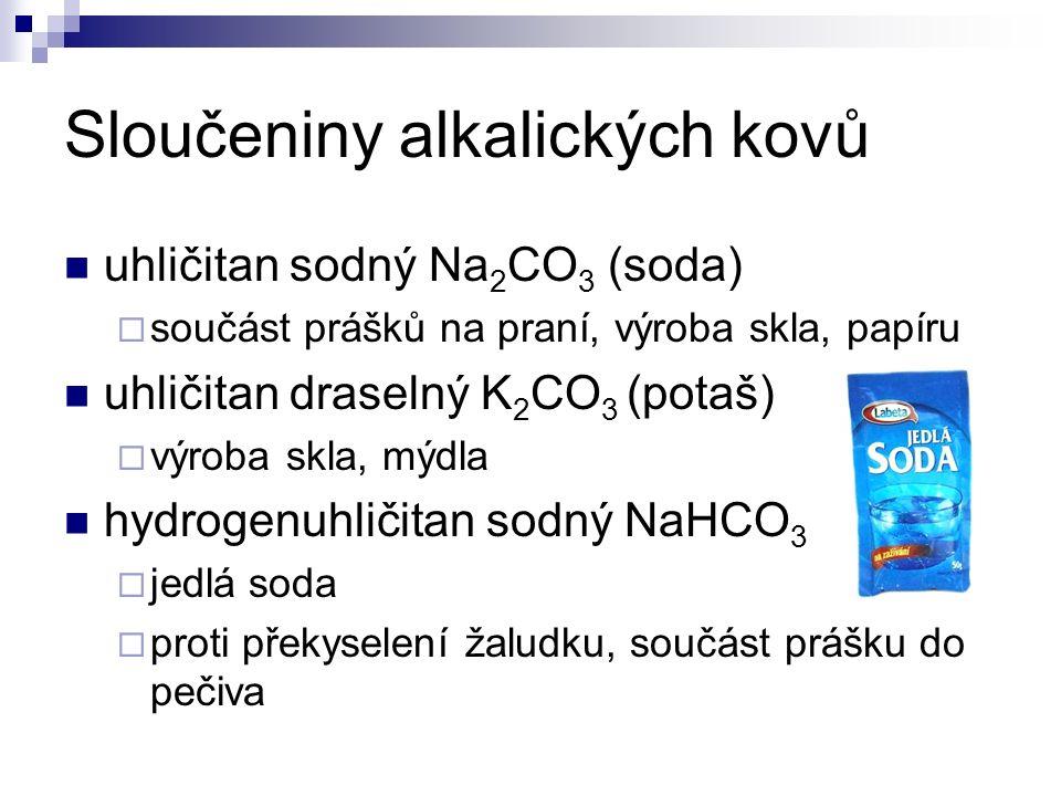 Sloučeniny alkalických kovů uhličitan sodný Na 2 CO 3 (soda)  součást prášků na praní, výroba skla, papíru uhličitan draselný K 2 CO 3 (potaš)  výroba skla, mýdla hydrogenuhličitan sodný NaHCO 3  jedlá soda  proti překyselení žaludku, součást prášku do pečiva