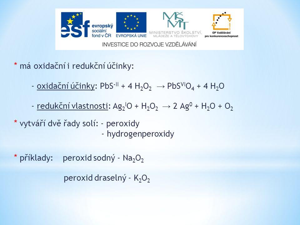 * má oxidační i redukční účinky: - oxidační účinky: PbS -II + 4 H 2 O 2 → PbS VI O 4 + 4 H 2 O - redukční vlastnosti: Ag 2 I O + H 2 O 2 → 2 Ag 0 + H 2 O + O 2 * vytváří dvě řady solí: - peroxidy - hydrogenperoxidy * příklady: peroxid sodný - Na 2 O 2 peroxid draselný - K 2 O 2