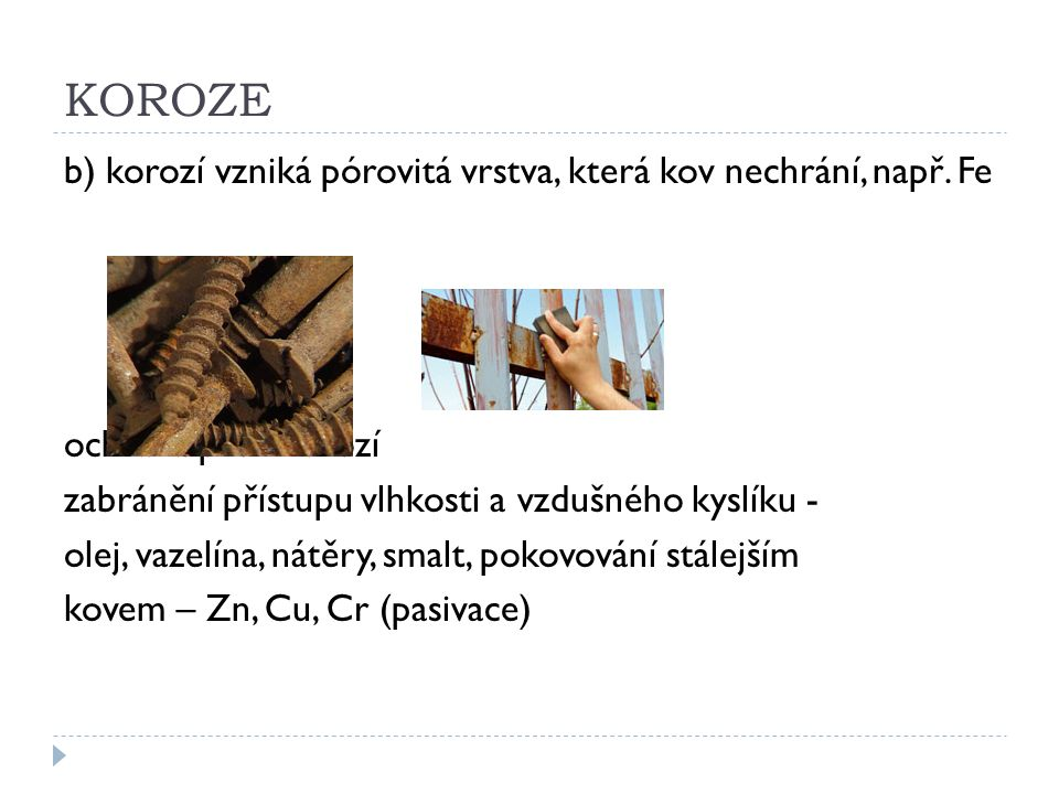 KOROZE b) korozí vzniká pórovitá vrstva, která kov nechrání, např. Fe ochrana před korozí zabránění přístupu vlhkosti a vzdušného kyslíku - olej, vaze