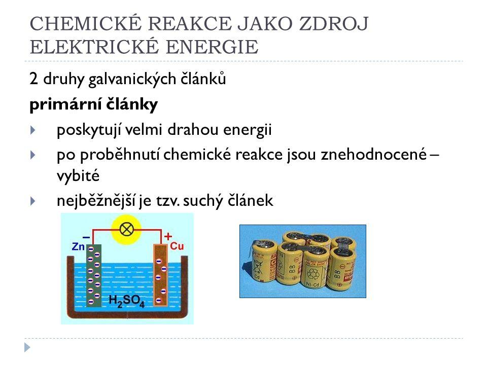 CHEMICKÉ REAKCE JAKO ZDROJ ELEKTRICKÉ ENERGIE 2 druhy galvanických článků primární články  poskytují velmi drahou energii  po proběhnutí chemické reakce jsou znehodnocené – vybité  nejběžnější je tzv.