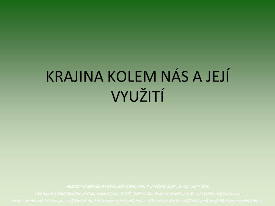 KRAJINA KOLEM NÁS A JEJÍ VYUŽITÍ Autorem materiálu a všech jeho částí, není-li uvedeno jinak, je Ing. Jan Fišer. Dostupné z Metodického portálu www.rv