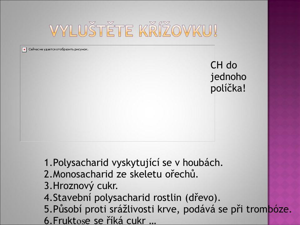 1.Polysacharid vyskytující se v houbách. 2.Monosacharid ze skeletu ořechů.