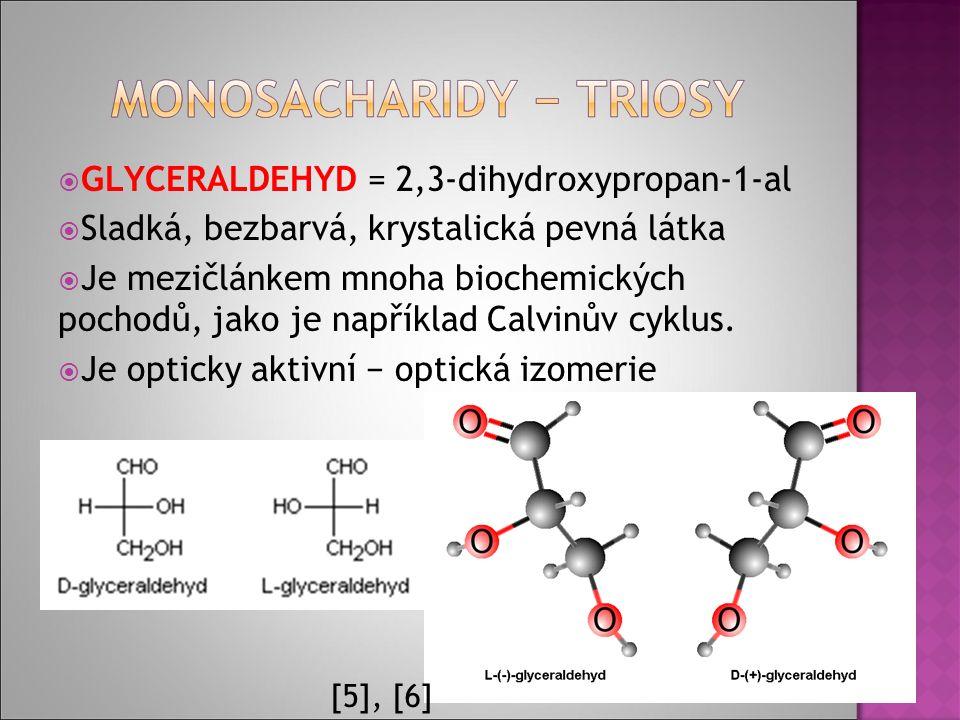  GLYCERALDEHYD = 2,3-dihydroxypropan-1-al  Sladká, bezbarvá, krystalická pevná látka  Je mezičlánkem mnoha biochemických pochodů, jako je například Calvinův cyklus.