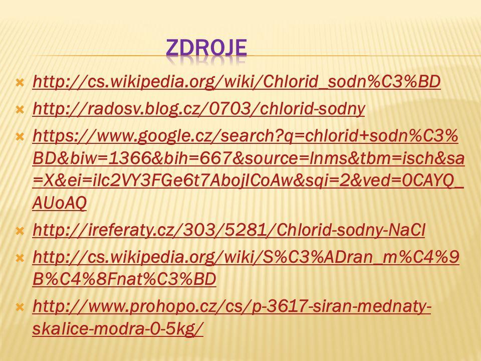 http://cs.wikipedia.org/wiki/Chlorid_sodn%C3%BD http://cs.wikipedia.org/wiki/Chlorid_sodn%C3%BD  http://radosv.blog.cz/0703/chlorid-sodny http://radosv.blog.cz/0703/chlorid-sodny  https://www.google.cz/search?q=chlorid+sodn%C3% BD&biw=1366&bih=667&source=lnms&tbm=isch&sa =X&ei=ilc2VY3FGe6t7AbojICoAw&sqi=2&ved=0CAYQ_ AUoAQ https://www.google.cz/search?q=chlorid+sodn%C3% BD&biw=1366&bih=667&source=lnms&tbm=isch&sa =X&ei=ilc2VY3FGe6t7AbojICoAw&sqi=2&ved=0CAYQ_ AUoAQ  http://ireferaty.cz/303/5281/Chlorid-sodny-NaCl http://ireferaty.cz/303/5281/Chlorid-sodny-NaCl  http://cs.wikipedia.org/wiki/S%C3%ADran_m%C4%9 B%C4%8Fnat%C3%BD http://cs.wikipedia.org/wiki/S%C3%ADran_m%C4%9 B%C4%8Fnat%C3%BD  http://www.prohopo.cz/cs/p-3617-siran-mednaty- skalice-modra-0-5kg/ http://www.prohopo.cz/cs/p-3617-siran-mednaty- skalice-modra-0-5kg/