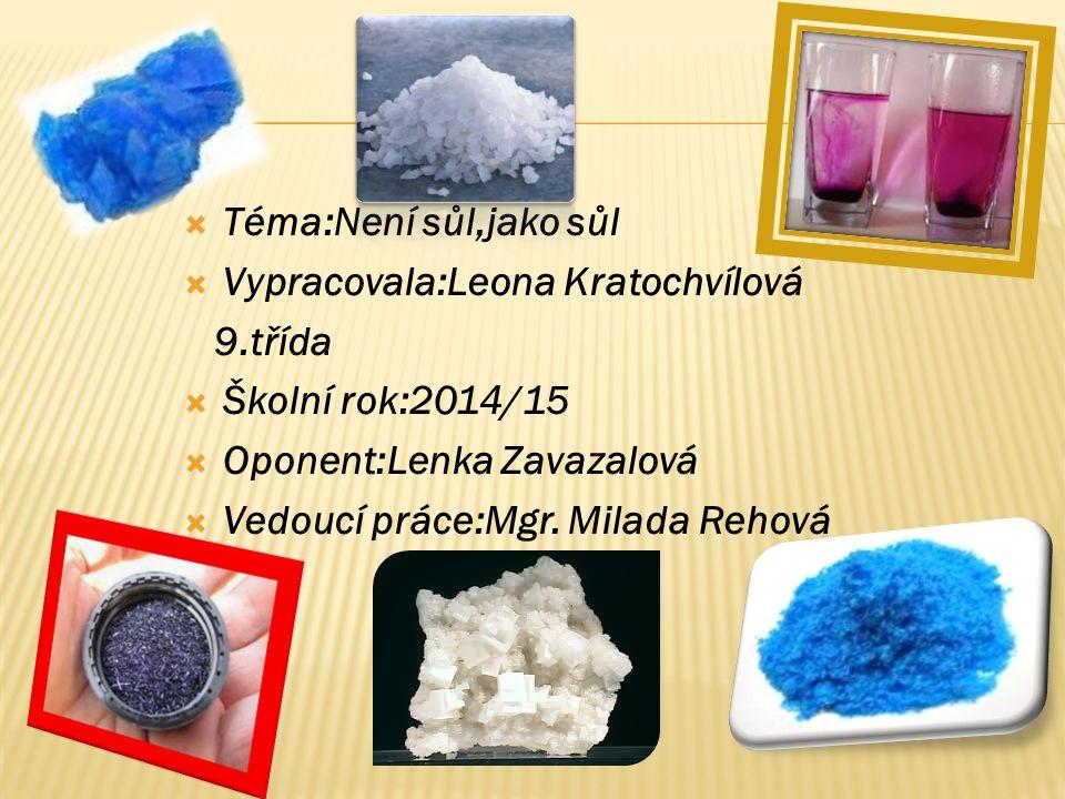  Téma:Není sůl,jako sůl  Vypracovala:Leona Kratochvílová 9.třída  Školní rok:2014/15  Oponent:Lenka Zavazalová  Vedoucí práce:Mgr.