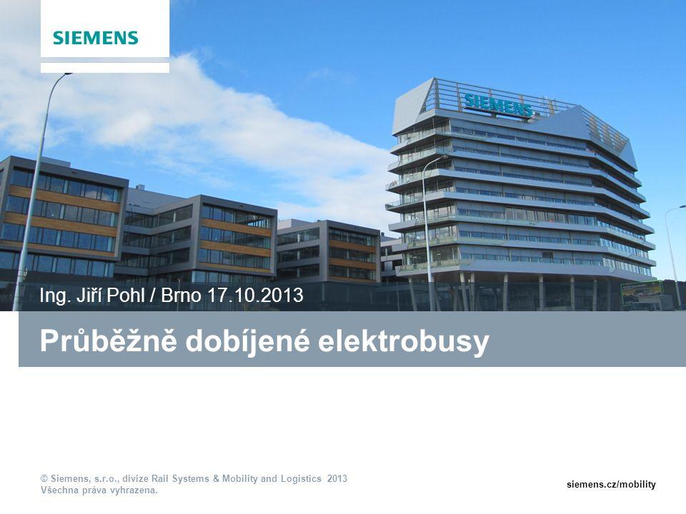 © Siemens, s.r.o., divize Rail Systems & Mobility and Logistics 2013 Všechna práva vyhrazena. siemens.cz/mobility Průběžně dobíjené elektrobusy Ing. J
