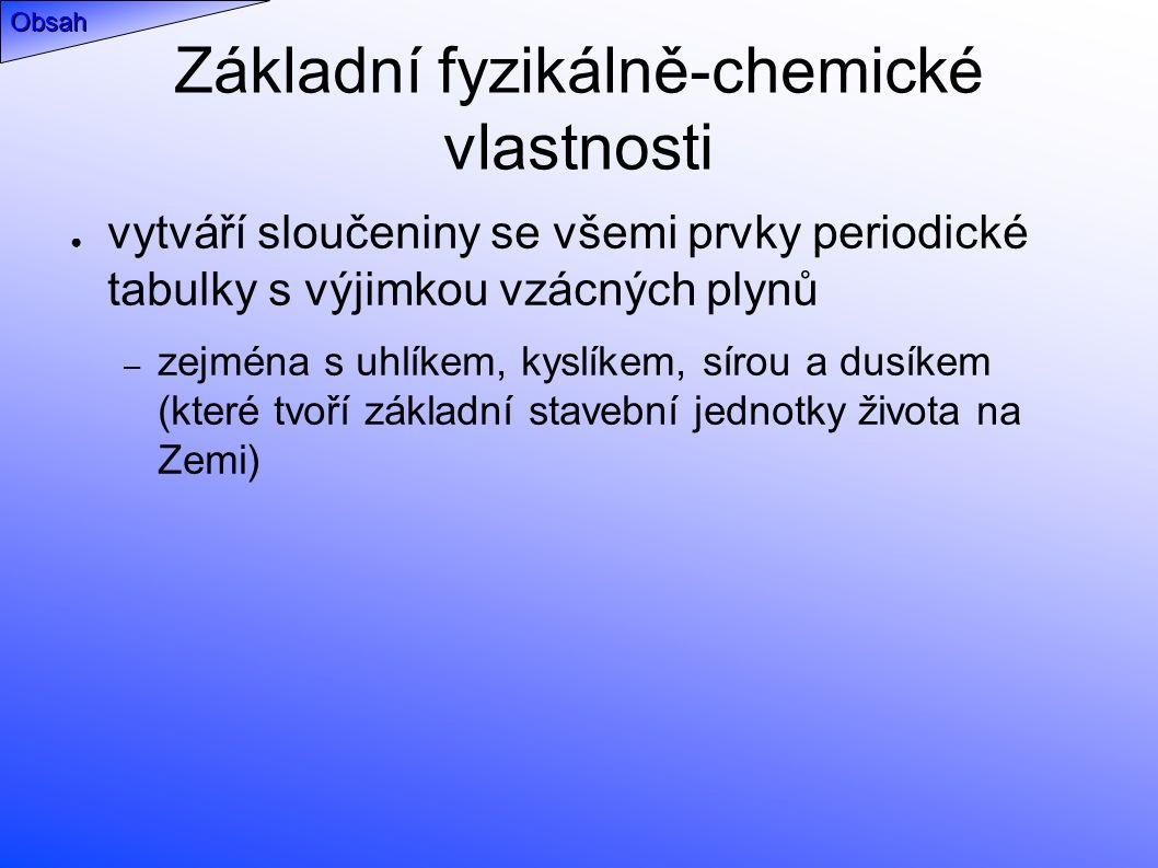 Základní fyzikálně-chemické vlastnosti ● vytváří sloučeniny se všemi prvky periodické tabulky s výjimkou vzácných plynů – zejména s uhlíkem, kyslíkem, sírou a dusíkem (které tvoří základní stavební jednotky života na Zemi) Obsah