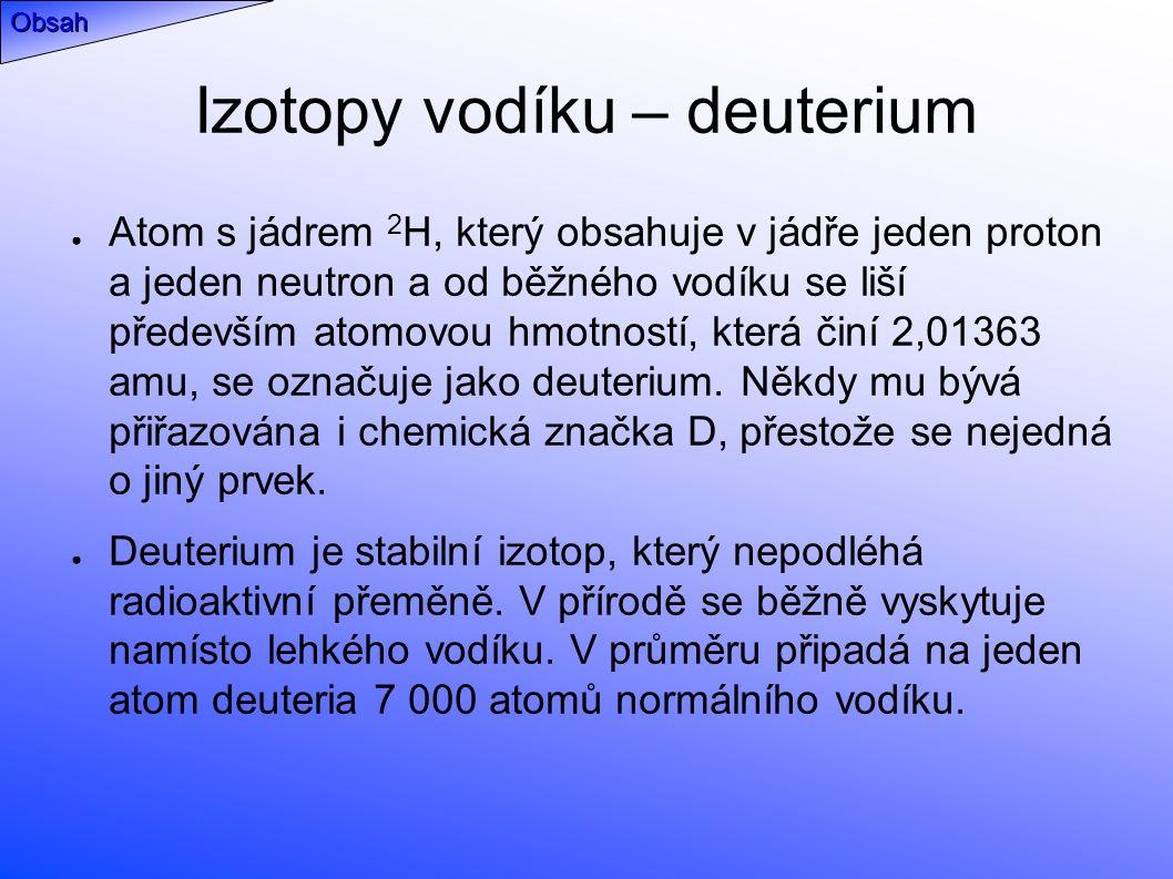 Izotopy vodíku – deuterium ● Atom s jádrem 2 H, který obsahuje v jádře jeden proton a jeden neutron a od běžného vodíku se liší především atomovou hmotností, která činí 2,01363 amu, se označuje jako deuterium.