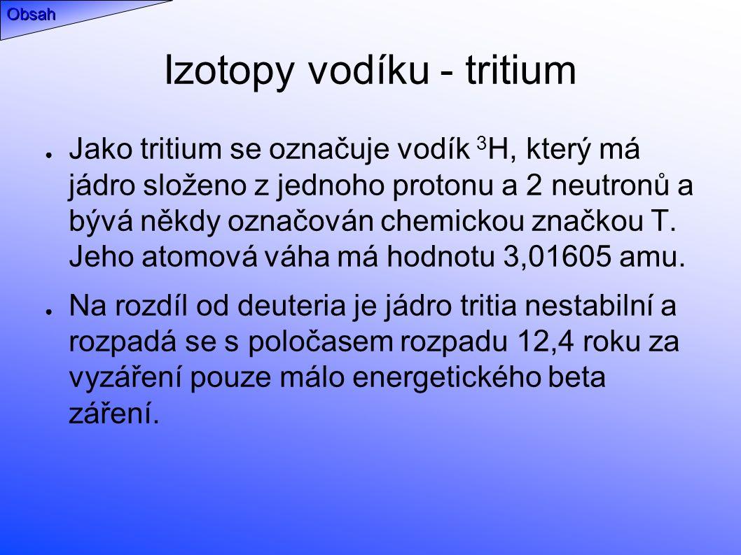 Izotopy vodíku - tritium ● Jako tritium se označuje vodík 3 H, který má jádro složeno z jednoho protonu a 2 neutronů a bývá někdy označován chemickou značkou T.