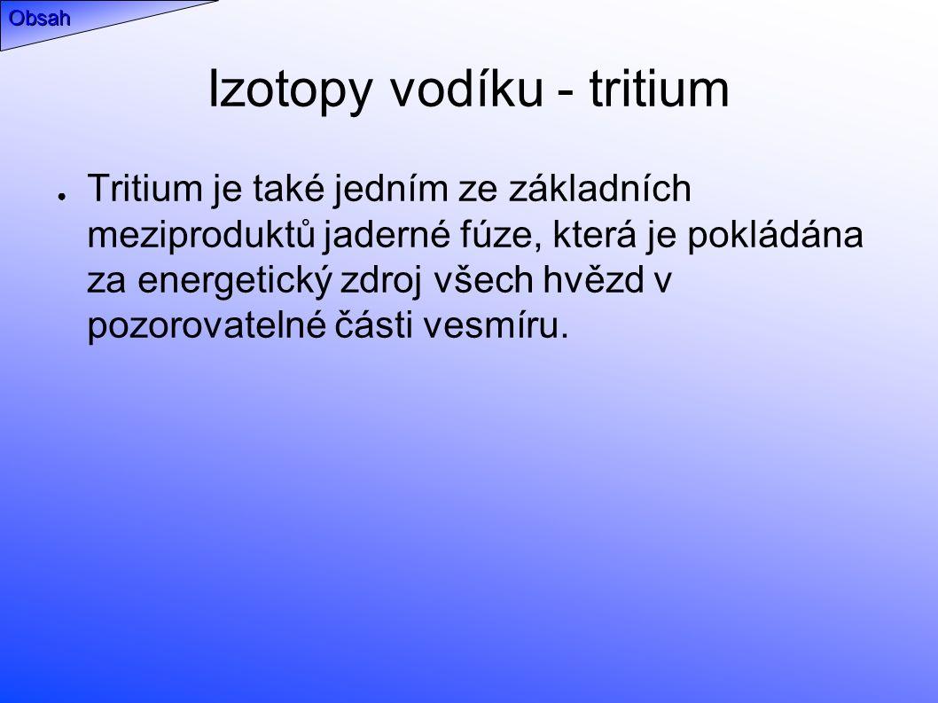 Izotopy vodíku - tritium ● Tritium je také jedním ze základních meziproduktů jaderné fúze, která je pokládána za energetický zdroj všech hvězd v pozorovatelné části vesmíru.