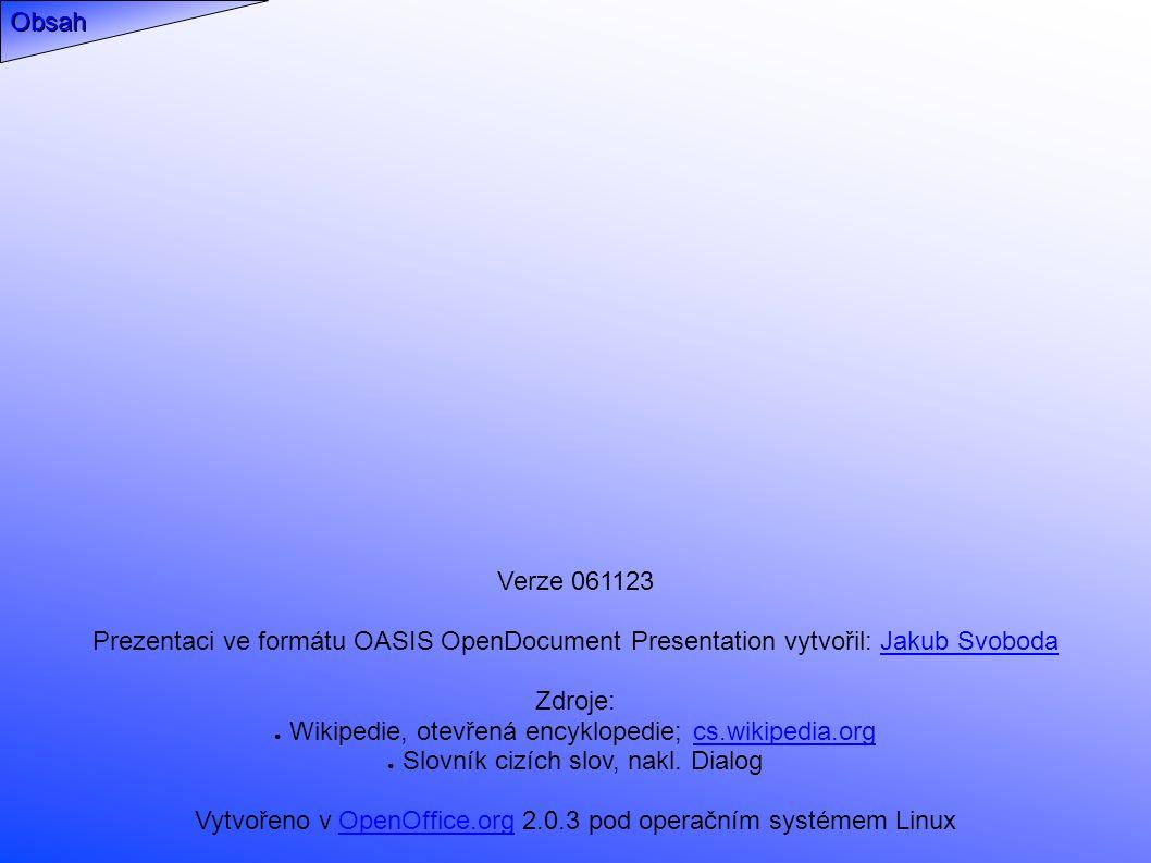 Verze 061123 Prezentaci ve formátu OASIS OpenDocument Presentation vytvořil: Jakub SvobodaJakub Svoboda Zdroje: ● Wikipedie, otevřená encyklopedie; cs.wikipedia.orgcs.wikipedia.org ● Slovník cizích slov, nakl.