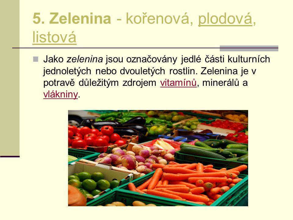 5. Zelenina - kořenová, plodová, listová Jako zelenina jsou označovány jedlé části kulturních jednoletých nebo dvouletých rostlin. Zelenina je v potra