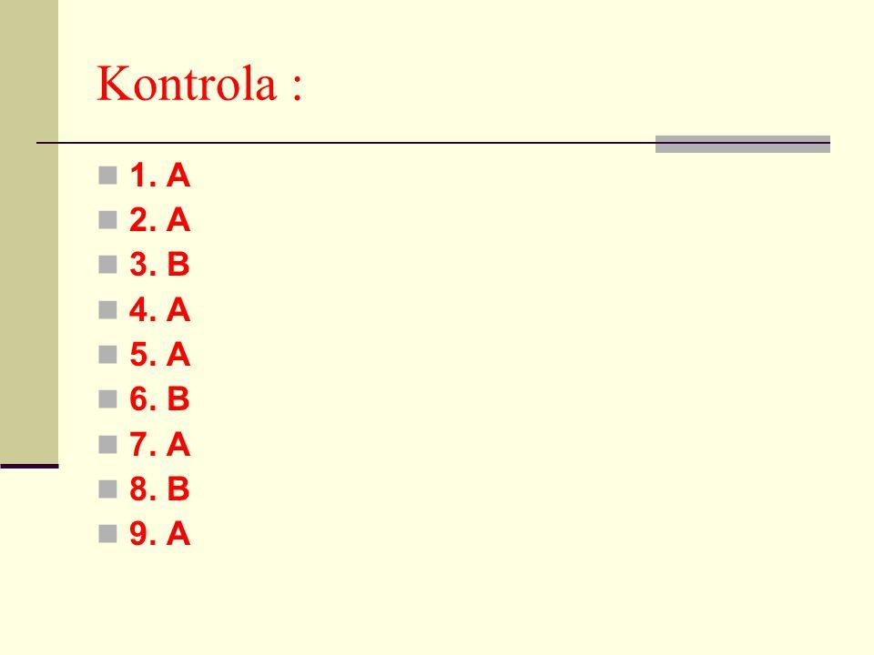 Kontrola : 1. A 2. A 3. B 4. A 5. A 6. B 7. A 8. B 9. A