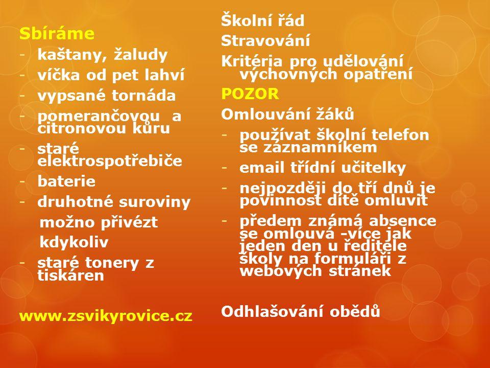 Sbíráme -kaštany, žaludy -víčka od pet lahví -vypsané tornáda -pomerančovou a citronovou kůru -staré elektrospotřebiče -baterie -druhotné suroviny možno přivézt kdykoliv -staré tonery z tiskáren www.zsvikyrovice.cz Školní řád Stravování Kritéria pro udělování výchovných opatření POZOR Omlouvání žáků -používat školní telefon se záznamníkem -email třídní učitelky -nejpozději do tří dnů je povinnost dítě omluvit -předem známá absence se omlouvá -více jak jeden den u ředitele školy na formuláři z webových stránek Odhlašování obědů
