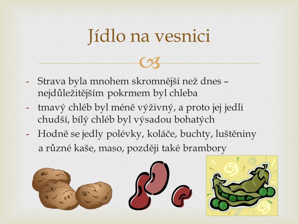  -Strava byla mnohem skromnější než dnes – nejdůležitějším pokrmem byl chleba -tmavý chléb byl méně výživný, a proto jej jedli chudší, bílý chléb byl výsadou bohatých -Hodně se jedly polévky, koláče, buchty, luštěniny a různé kaše, maso, později také brambory Jídlo na vesnici