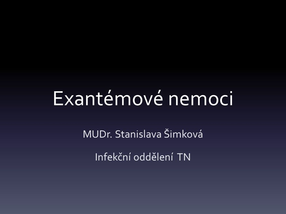 Exantémové nemoci MUDr. Stanislava Šimková Infekční oddělení TN