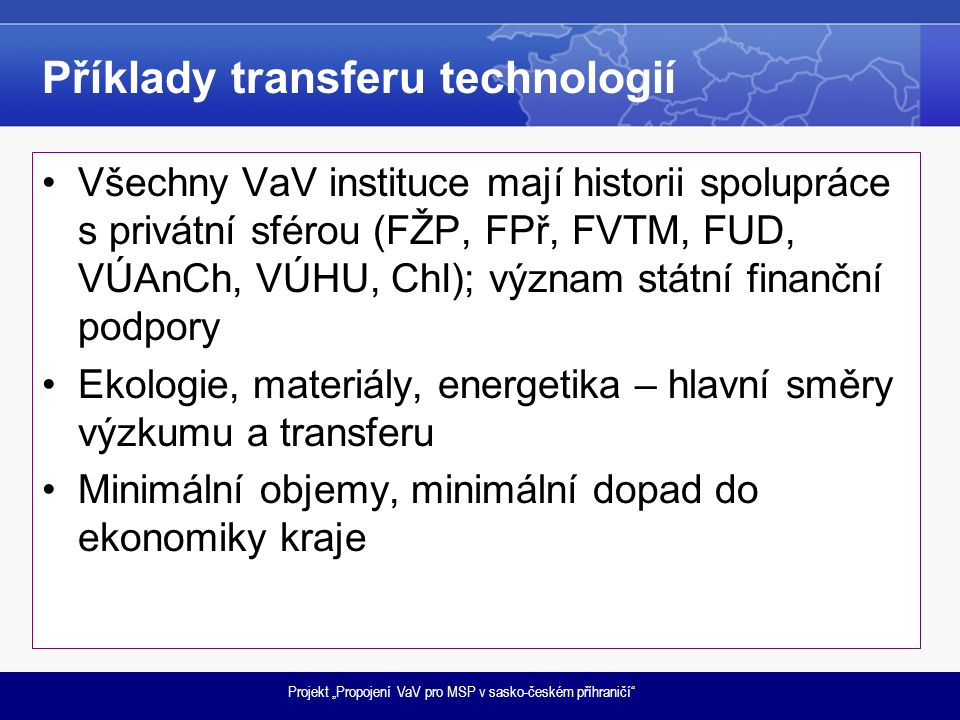"""Projekt """"Propojení VaV pro MSP v sasko-českém příhraničí Příklady transferu technologií Všechny VaV instituce mají historii spolupráce s privátní sférou (FŽP, FPř, FVTM, FUD, VÚAnCh, VÚHU, ChI); význam státní finanční podpory Ekologie, materiály, energetika – hlavní směry výzkumu a transferu Minimální objemy, minimální dopad do ekonomiky kraje"""