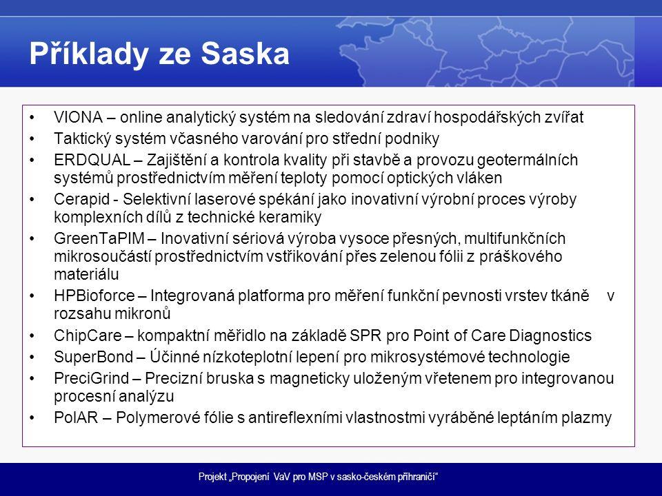 """Projekt """"Propojení VaV pro MSP v sasko-českém příhraničí Příklady ze Saska VIONA – online analytický systém na sledování zdraví hospodářských zvířat Taktický systém včasného varování pro střední podniky ERDQUAL – Zajištění a kontrola kvality při stavbě a provozu geotermálních systémů prostřednictvím měření teploty pomocí optických vláken Cerapid - Selektivní laserové spékání jako inovativní výrobní proces výroby komplexních dílů z technické keramiky GreenTaPIM – Inovativní sériová výroba vysoce přesných, multifunkčních mikrosoučástí prostřednictvím vstřikování přes zelenou fólii z práškového materiálu HPBioforce – Integrovaná platforma pro měření funkční pevnosti vrstev tkáně v rozsahu mikronů ChipCare – kompaktní měřidlo na základě SPR pro Point of Care Diagnostics SuperBond – Účinné nízkoteplotní lepení pro mikrosystémové technologie PreciGrind – Precizní bruska s magneticky uloženým vřetenem pro integrovanou procesní analýzu PolAR – Polymerové fólie s antireflexními vlastnostmi vyráběné leptáním plazmy"""