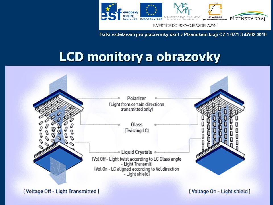 LCD monitory a obrazovky LCD : kapalné krystaly (nematické - zkroucené) mezi dvěma zkříženými polarizátory na okrajích krystalu systém řádkových a sloupcových elektrod při nulovém napětí se rovina polarizovaného světla stáčí, projde analyzátorem je-li na příslušné dvojici elektrod napětí, rovina polarizovaného světla se nestáčí, světlo neprochází problém: rychlost odezvy, malý pozorovací úhel, dnes však již 8 ms, téměř 180 ° Další vzdělávání pro pracovníky škol v Plzeňském kraji CZ.1.07/1.3.47/02.0010