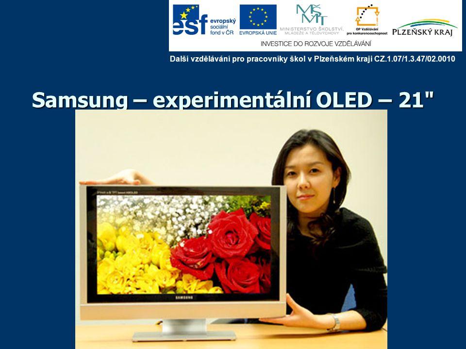 OLED – Organic Light Emiting Diode Aktivní zobrazovací panel velmi tenká struktura: možnost ohebných displejů velmi rychlé, nízké napětí (do 10 V), velký úhel, účinnost 25-30% (LCD 10-15) velmi malá spotřeba (zvažuje se využití pro svícení), lehké v MP3 přehrávačích, digitálních kamerách, mobilech, tiskárnách – asi 10 cm první televizory od roku 2008 pasivní matice: možnost maticově adresovat, dynamický provoz (60 snímků za s) velikost není omezena poškozený bod zhasne (u LCD svítí) Další vzdělávání pro pracovníky škol v Plzeňském kraji CZ.1.07/1.3.47/02.0010