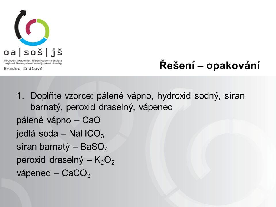 Řešení – opakování 1.Doplňte vzorce: pálené vápno, hydroxid sodný, síran barnatý, peroxid draselný, vápenec pálené vápno – CaO jedlá soda – NaHCO 3 sí
