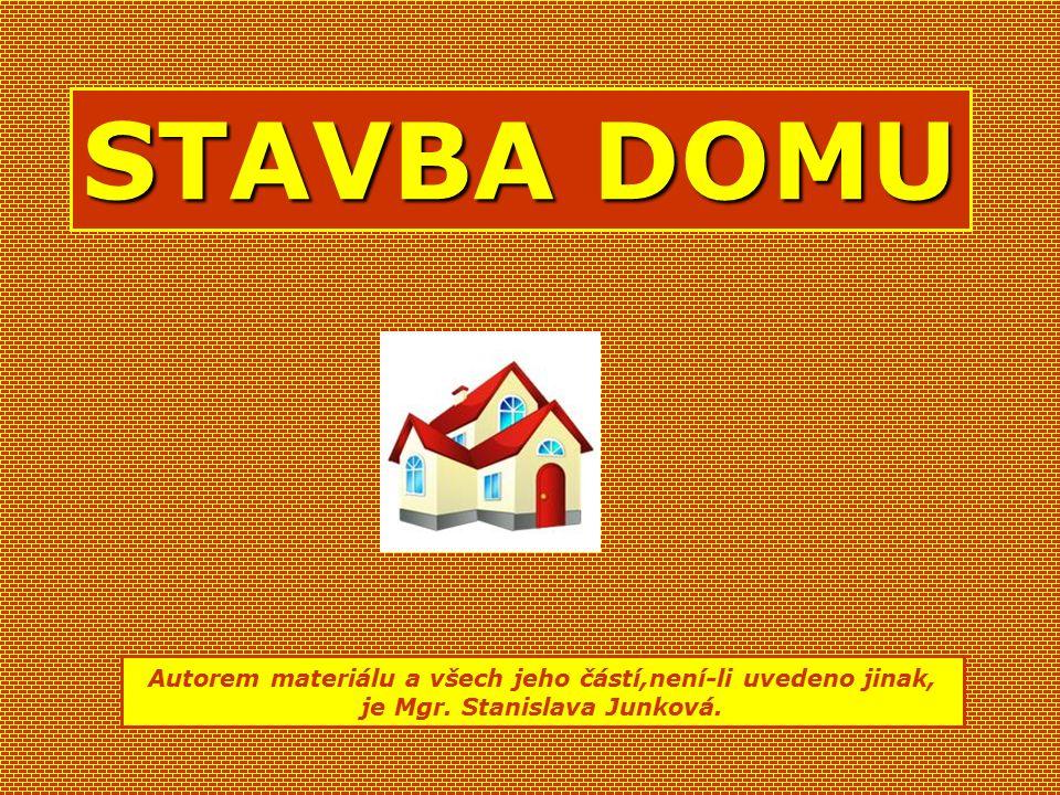 STAVBA DOMU Autorem materiálu a všech jeho částí,není-li uvedeno jinak, je Mgr. Stanislava Junková.