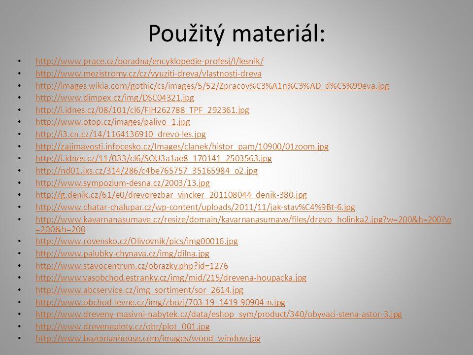 Použitý materiál: http://www.prace.cz/poradna/encyklopedie-profesi/l/lesnik/ http://www.mezistromy.cz/cz/vyuziti-dreva/vlastnosti-dreva http://images.wikia.com/gothic/cs/images/5/52/Zpracov%C3%A1n%C3%AD_d%C5%99eva.jpg http://www.dimpex.cz/img/DSC04321.jpg http://i.idnes.cz/08/101/cl6/FIH262788_TPF_292361.jpg http://www.otop.cz/images/palivo_1.jpg http://i3.cn.cz/14/1164136910_drevo-les.jpg http://zajimavosti.infocesko.cz/Images/clanek/histor_pam/10900/01zoom.jpg http://i.idnes.cz/11/033/cl6/SOU3a1ae8_170141_2503563.jpg http://nd01.jxs.cz/314/286/c4be765757_35165984_o2.jpg http://www.sympozium-desna.cz/2003/13.jpg http://g.denik.cz/61/e0/drevorezbar_vincker_201108044_denik-380.jpg http://www.chatar-chalupar.cz/wp-content/uploads/2011/11/jak-stav%C4%9Bt-6.jpg http://www.kavarnanasumave.cz/resize/domain/kavarnanasumave/files/drevo_holinka2.jpg w=200&h=200 w =200&h=200 http://www.kavarnanasumave.cz/resize/domain/kavarnanasumave/files/drevo_holinka2.jpg w=200&h=200 w =200&h=200 http://www.rovensko.cz/Olivovnik/pics/img00016.jpg http://www.palubky-chynava.cz/img/dilna.jpg http://www.stavocentrum.cz/obrazky.php id=1276 http://www.vasobchod.estranky.cz/img/mid/215/drevena-houpacka.jpg http://www.abcservice.cz/img_sortiment/sor_2614.jpg http://www.obchod-levne.cz/img/zbozi/703-19_1419-90904-n.jpg http://www.dreveny-masivni-nabytek.cz/data/eshop_sym/product/340/obyvaci-stena-astor-3.jpg http://www.dreveneploty.cz/obr/plot_001.jpg http://www.bozemanhouse.com/images/wood_window.jpg