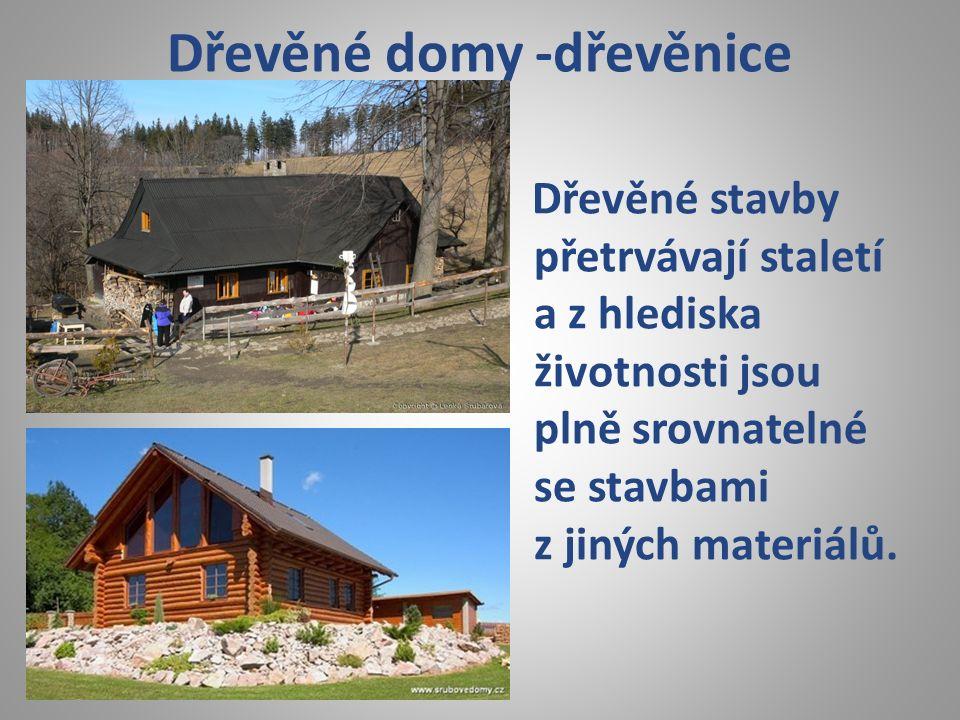Dřevěné domy -dřevěnice Dřevěné stavby přetrvávají staletí a z hlediska životnosti jsou plně srovnatelné se stavbami z jiných materiálů.