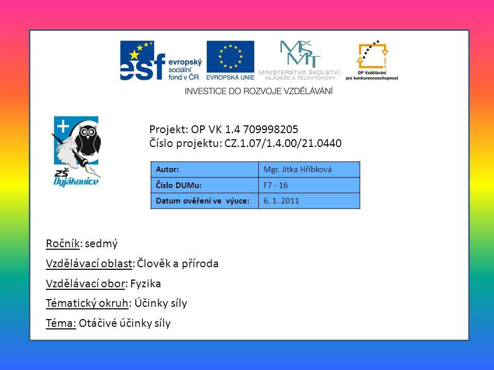 Autor:Mgr. Jitka Hříbková Číslo DUMu:F7 - 16 Datum ověření ve výuce:6. 1. 2011 Téma: Otáčivé účinky síly Tématický okruh: Účinky síly Vzdělávací obor: