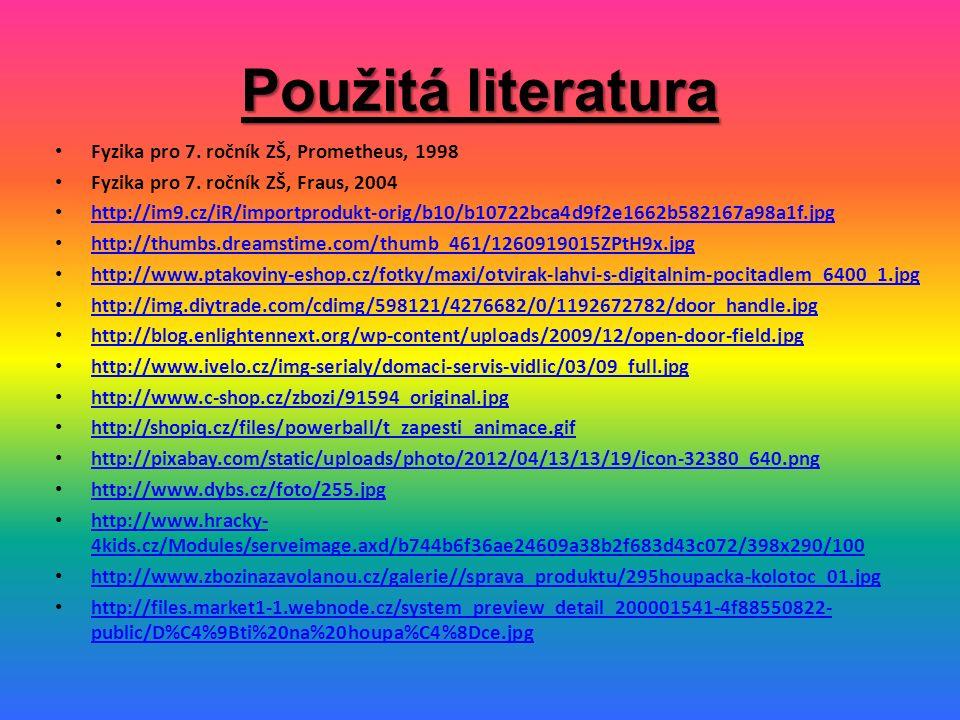 Použitá literatura Fyzika pro 7. ročník ZŠ, Prometheus, 1998 Fyzika pro 7. ročník ZŠ, Fraus, 2004 http://im9.cz/iR/importprodukt-orig/b10/b10722bca4d9