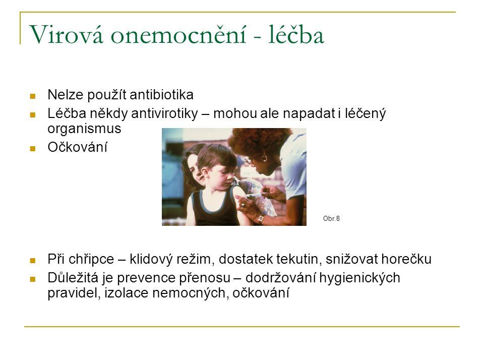 Virová onemocnění - léčba Nelze použít antibiotika Léčba někdy antivirotiky – mohou ale napadat i léčený organismus Očkování Při chřipce – klidový režim, dostatek tekutin, snižovat horečku Důležitá je prevence přenosu – dodržování hygienických pravidel, izolace nemocných, očkování Obr.8