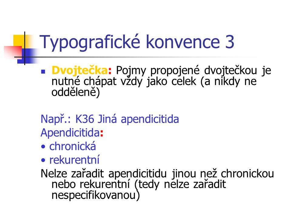 Typografické konvence 3 Dvojtečka: Pojmy propojené dvojtečkou je nutné chápat vždy jako celek (a nikdy ne odděleně) Např.: K36 Jiná apendicitida Apendicitida: chronická rekurentní Nelze zařadit apendicitidu jinou než chronickou nebo rekurentní (tedy nelze zařadit nespecifikovanou)