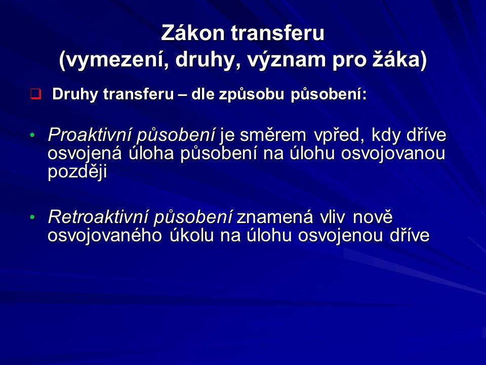 Zákon transferu (vymezení, druhy, význam pro žáka)  Druhy transferu – dle způsobu působení: Proaktivní působení je směrem vpřed, kdy dříve osvojená ú