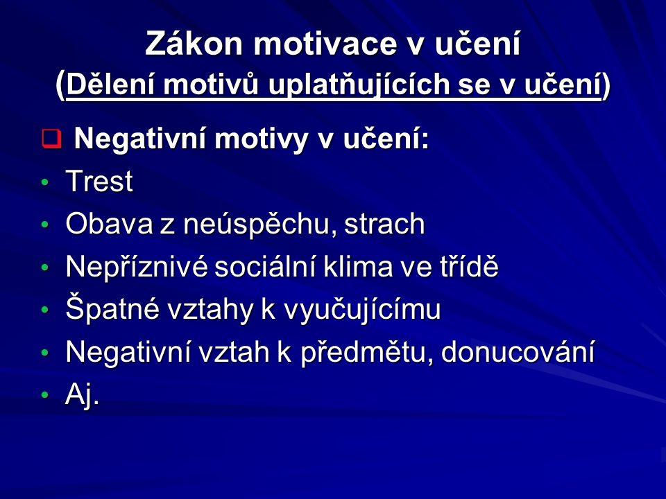 Zákon motivace v učení ( Dělení motivů uplatňujících se v učení)  Negativní motivy v učení: Trest Trest Obava z neúspěchu, strach Obava z neúspěchu,