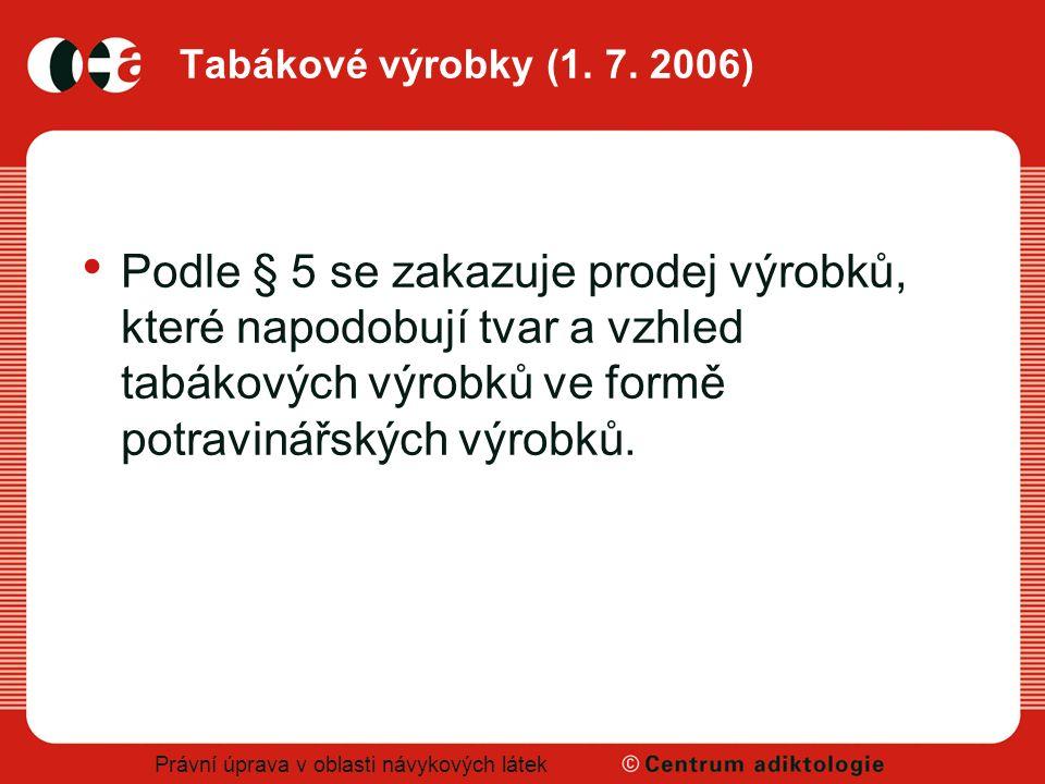 Právní úprava v oblasti návykových látek Tabákové výrobky (1. 7. 2006) Podle § 5 se zakazuje prodej výrobků, které napodobují tvar a vzhled tabákových