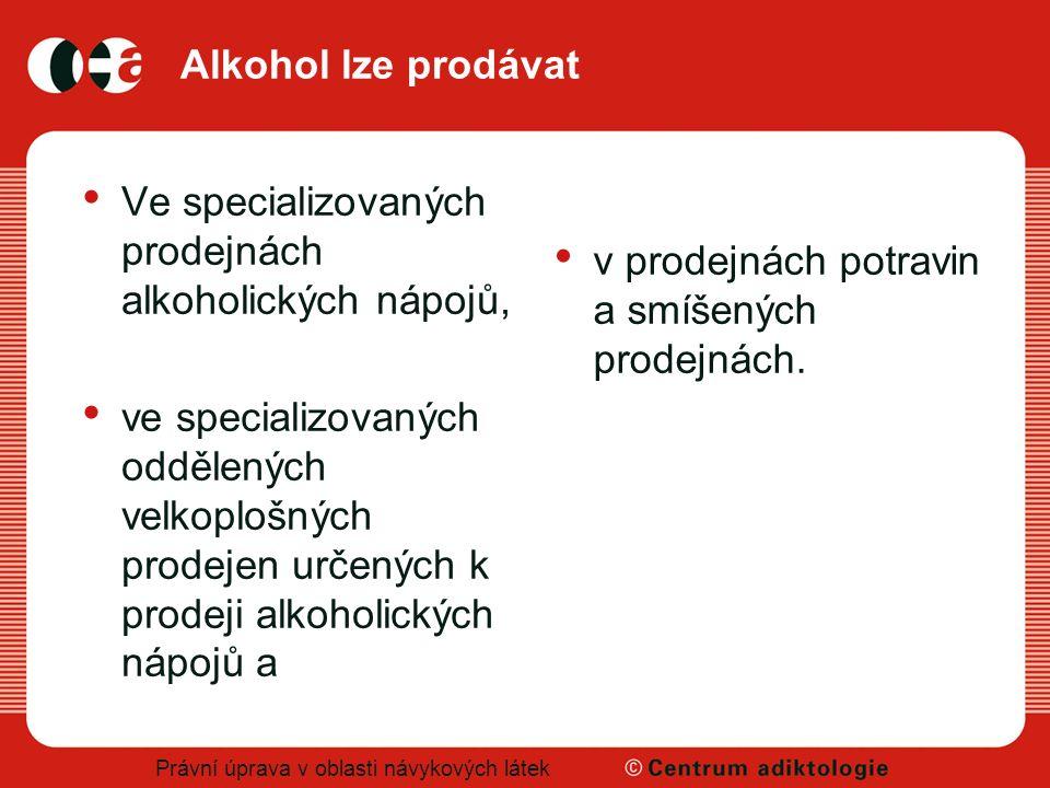 Právní úprava v oblasti návykových látek Alkohol lze prodávat Ve specializovaných prodejnách alkoholických nápojů, ve specializovaných oddělených velk