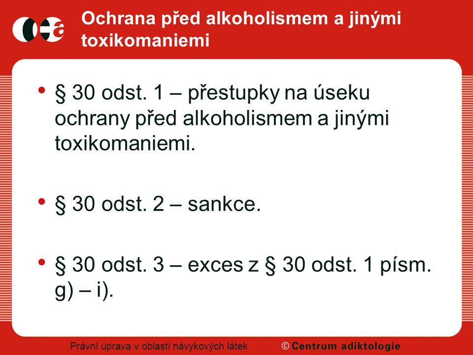 Právní úprava v oblasti návykových látek Ochrana před alkoholismem a jinými toxikomaniemi § 30 odst. 1 – přestupky na úseku ochrany před alkoholismem