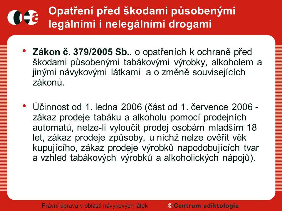 Právní úprava v oblasti návykových látek Opatření před škodami působenými legálními i nelegálními drogami Zákon č. 379/2005 Sb., o opatřeních k ochran