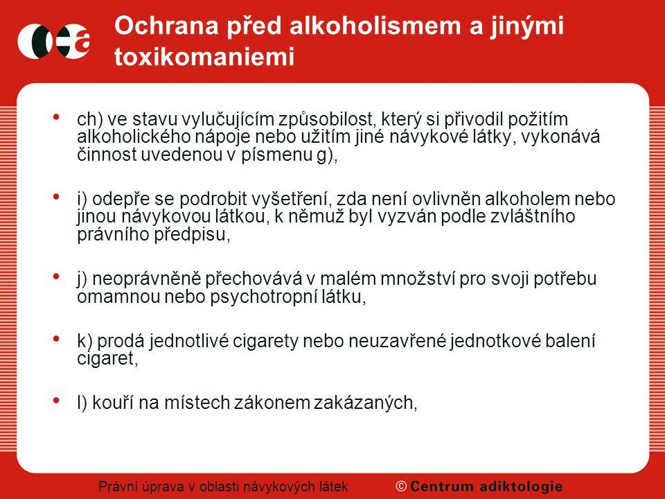 Právní úprava v oblasti návykových látek Ochrana před alkoholismem a jinými toxikomaniemi ch) ve stavu vylučujícím způsobilost, který si přivodil poži