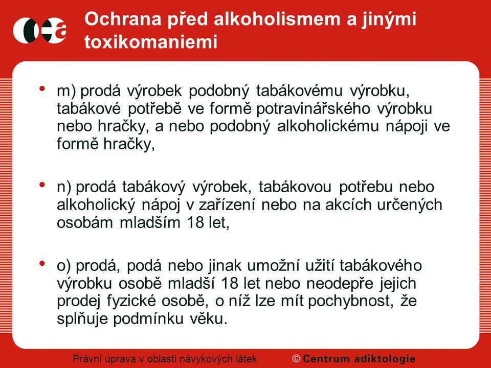 Právní úprava v oblasti návykových látek Ochrana před alkoholismem a jinými toxikomaniemi m) prodá výrobek podobný tabákovému výrobku, tabákové potřeb
